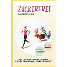 Zuckerfrei: Wie Du Deine Ernährung ohne Zucker gesund und lecker gestaltest (inklusive 30 zuckerloser Rezepte und 4-Wochen-Diätplan)