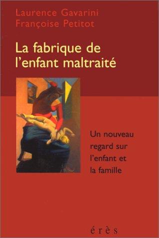 LA FABRIQUE DE L'ENFANT MALTRAITE. Un nouveau regard sur l'enfant et la famille par Françoise Petitot