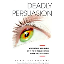 Deadly Persuasion: Why Women and Girls Must Fight the Addictive Power of Advertising: Why Women and Girls Must Fight the Addictive Power of Advertising / Jean Kilbourne.