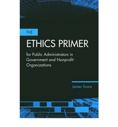 [(The Ethics Primer for Public Administrators in Government and Nonprofit Organizations)] [Author: James H. Svara] published on (October, 2006)