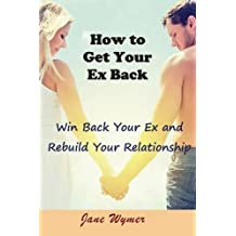 How to Get Your Ex Back: Win Back Your Ex and Rebuild Your Relationship
