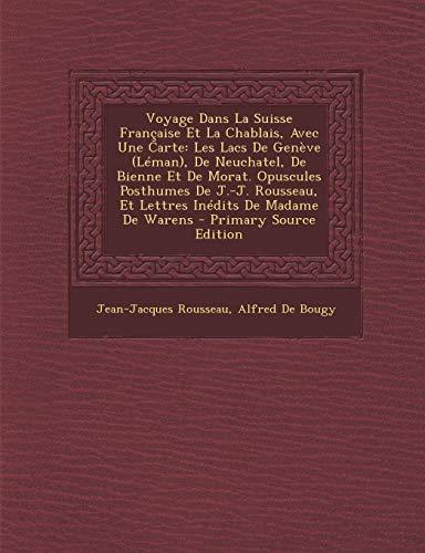 Voyage Dans La Suisse Francaise Et La Chablais, Avec Une Carte: Les Lacs de Geneve (Leman), de Neuchatel, de Bienne Et de Morat. Opuscules Posthumes D (Jacques Lemans Geneve)