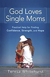 God Loves Single Moms: Practical Help for Finding Confidence, Strength, and Hope by Teresa Whitehurst (2010-11-01)