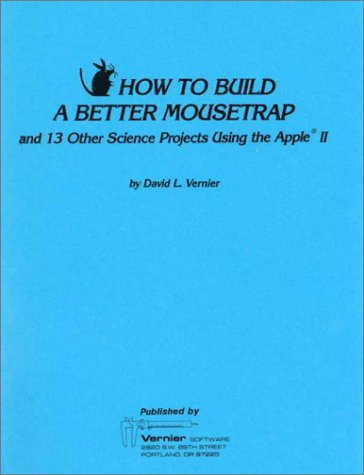 How to Build a Better Mousetrap and 13 Other Science Projects Using the Apple II Vernier Software