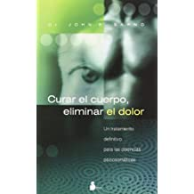 Curar El Cuerpo, Eliminar El Dolor/ the Mindbody Prescription: Un Tratamiento Definitivo Para Las Dolencias Psicosomaticas / a Definite Treatment for Psychomatic Pains