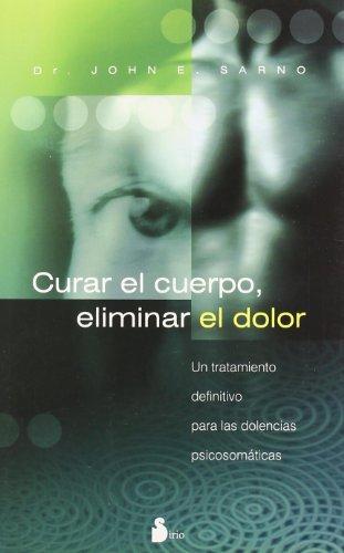 Curar El Cuerpo, Eliminar El Dolor/ the Mindbody Prescription: Un Tratamiento Definitivo Para Las Dolencias Psicosomaticas / a Definite Treatment for Psychomatic Pains
