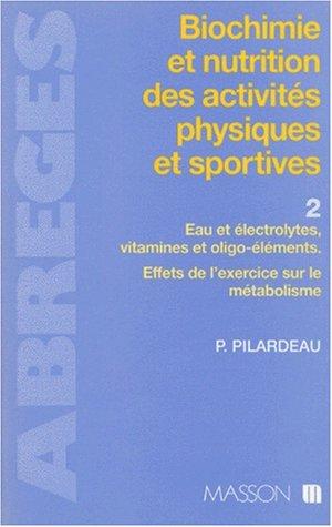 Biochimie et nutrition des activités physiques et sportives. Eau et Electrolytes, vitamines et oligoéléments. Effets de l'exercice sur le métabolisme, tome 2 par Pilardeau
