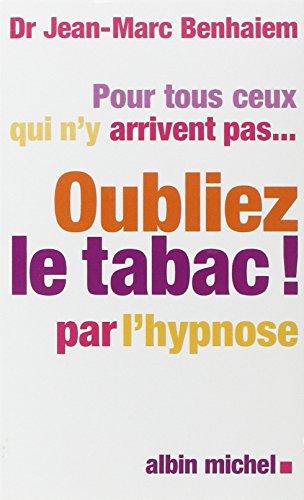 Pour tous ceux qui n'y arrivent pas... Oubliez le tabac! par l'hypnose par Docteur Jean-Marc Benhaiem