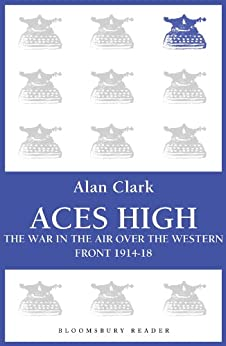 Aces High: The War in the Air over the Western Front 1914-18 (Bloomsbury Reader) by [Clark, Alan]