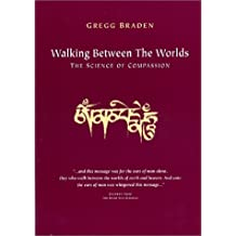 Walking Between the Worlds: The Science of Compassion by Gregg Braden (1997-07-31)