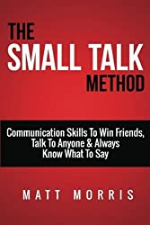 Small Talk Method: Communication Skills To Win Friends, Talk To Anyone, and Always Know What To Say (Small Talk, People Skills, Conversation Skills, Improve Your Social Skills, Charisma) (Volume 1) by Matt Morris (2014-10-31)