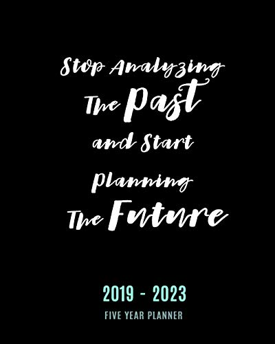 Stop Analyzing The Past and Start Planning The Future: Five Year Plan, 60 Month Calendar Monthly Schedule Organizer - Agenda Planner For The Next Five Years (2019-2023 Calendar Monthly)