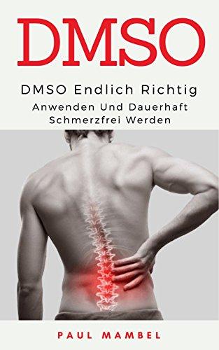 DMSO: Endlich richtig anwenden und dauerhaft schmerzfrei werden:  Naturheilmittel, Schmerzen, DMSO anwenden (German Edition)