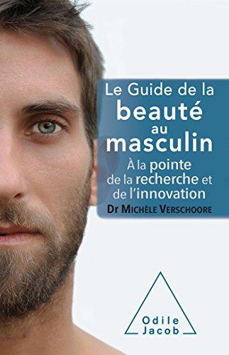 Le guide de la beauté au masculin: A la pointe de la recherche et de l'innovation