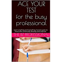 ACE YOUR TEST for the busy professional: Learn anything and everything. Success goes to those who continually develop and improve. (English Edition)