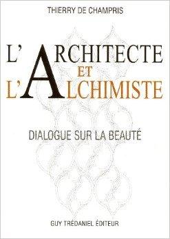 L'architecte et l'alchimiste : Dialogue sur la beaut de Thierry de Champris ( 6 septembre 2010 )