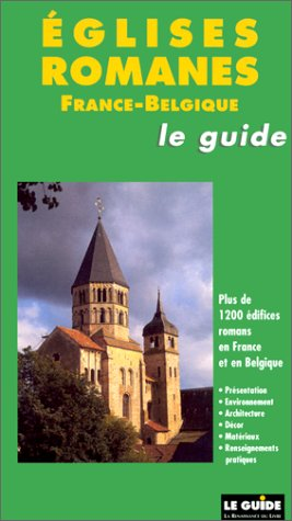 Eglises romanes, le guide France-Belgique : Plus de 1200 édifices romans en France et en Belgique