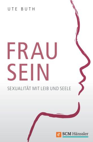 Frau sein: Sexualität mit Leib und Seele