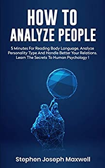 HOW TO ANALYZE PEOPLE: Read Body Language In 5 Minutes, Analyze Personality Type And Better Manage Your Relations. Learn The Secrets To Human Psychology Step By Step, Mastering Social Skills by [MAXWELL, STEPHEN JOSEPH]
