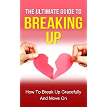 Breakup: The Ultimate Guide on How to Break Up Gracefully and Move On (Marriage Communication, Relationship Advice for Woman, Relationship Rescue, Relationship ... in Relationships) (English Edition)