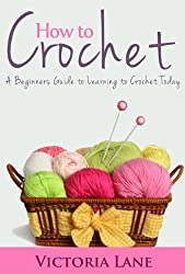 How to Crochet: A Beginners Guide to Learning to Crochet Today (The Ultimate Crocheting Book to Unlock Your Inner Artistic Talent) (English Edition)