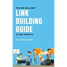 The No Bulls@!t Link Building Guide To Big Profits: Search Engine Optimization (SEO) And Digital Marketing Tactics For Quality Back Links, Google Ranking, Increased Revenue, And More (English Edition)