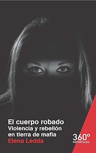 Descargar Libro El cuerpo robado. Violencia y rebelión en tierra de mafia (Reportajes 360º) de Elena Ledda