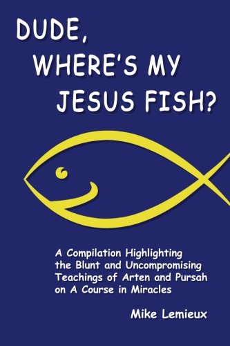 Dude, Where's My Jesus Fish?: A Compilation Highlighting the Blunt and Uncompromising Teachings of Arten and Pursah on A Course in Miracles