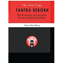 The New Yoga - Tantra Reborn: The Sensuality and Sexuality of our immortal Soul Body: 1