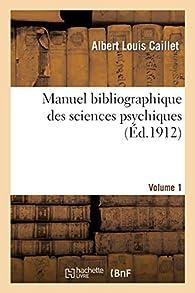 Manuel bibliographique des sciences psychiques VOL1 par Albert Louis Caillet