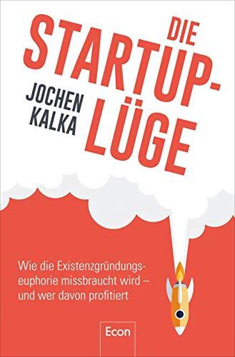 Die StartUp-Lüge: Wie die Existenzgründungseuphorie missbraucht wird - und wer davon profitiert