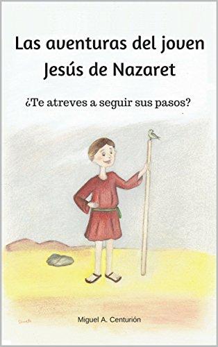 Las aventuras del joven Jesús de Nazaret: ¿Te atreves a seguir sus pasos? por Miguel A. Centurión