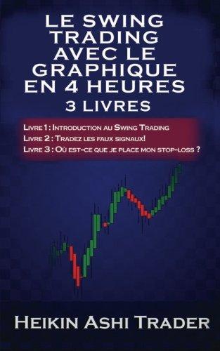 Le Swing Trading Avec Le Graphique En 4 Heures Livres 1-3: Partie 1 :  Introduction au Swing Trading Partie 2 : Tradez les faux signaux! Partie 3  : Où