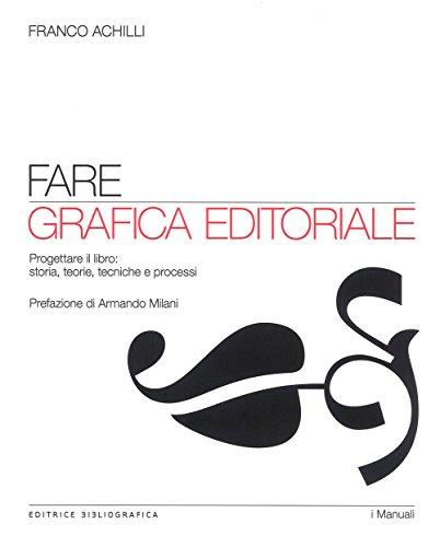 Fare grafica editoriale. Progettare il libro: storia, teorie, tecniche e processi di Franco Achilli