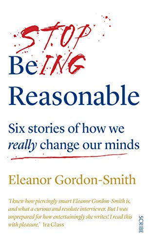 Stop Being Reasonable: six stories of how we really change our minds (English Edition)