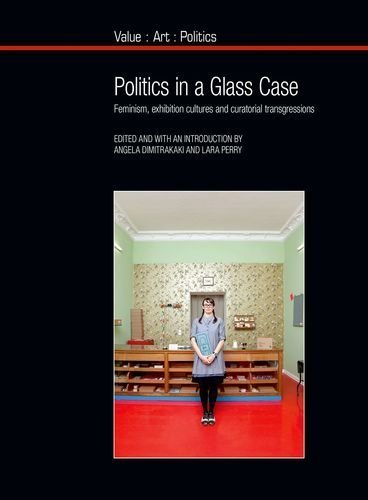 Politics in a Glass Case: Feminism, Exhibition Cultures and Curatorial Transgressions (Value: Art: Politics) by Angela Dimitrakaki (2015-09-14)
