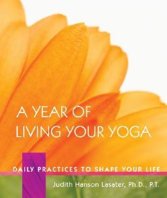 { A Year of Living Your Yoga: Daily Practices to Shape Your Life } By Lasater, Judith Hanson ( Author ) 11-2006 [ Hardcover ]