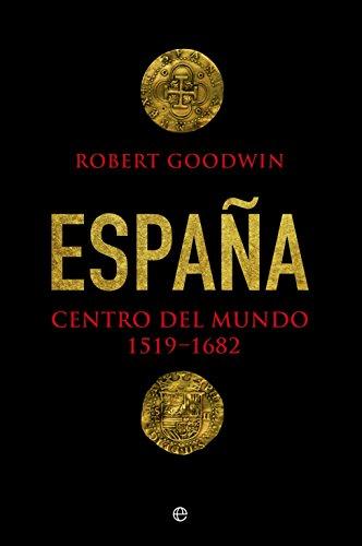 España, centro del mundo (Historia) por Robert Goodwin
