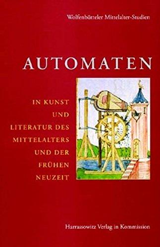 Automaten in Kunst und Literatur des Mittelalters und der frühen Neuzeit (Wolfenbütteler Mittelalter-Studien, Band 17)