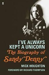 I've Always Kept a Unicorn: The Biography of Sandy Denny by Mick Houghton (2016-04-07)