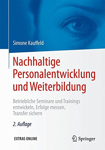 Nachhaltige Personalentwicklung und Weiterbildung: Betriebliche Seminare und Trainings entwickeln, Erfolge messen, Transfer sichern
