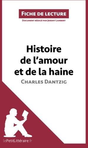 Histoire de l'amour et de la haine de Charles Dantzig (Fiche de lecture): Résumé Complet Et Analyse Détaillée De L'oeuvre