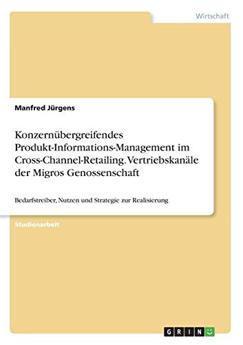Konzernübergreifendes Produkt-Informations-Management im Cross-Channel-Retailing. Vertriebskanäle der Migros Genossenschaft: Bedarfstreiber, Nutzen und Strategie zur Realisierung
