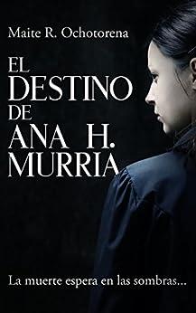 El Destino de Ana H. Murria| Suspense e Intriga | Hechos Reales | Terror |: La muerte espera en las sombras... (Spanish Edition) by [Ochotorena, Maite R.]