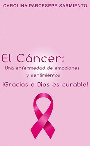 El Cáncer: Una enfermedad de emociones y sentimientos: ¡Gracias a Dios es curable! por Carolina  Parcesepe Sarmiento