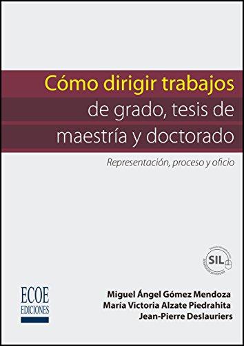 Cómo dirigir trabajos de grado, tesis de maestría y doctorado por Miguel Ángel Gómez Mendoza