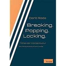 Breaking. Popping. Locking.: Tanzformen der HipHop-Kultur