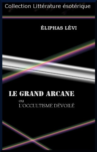 LE GRAND ARCANE ou L'OCCULTISME DÉVOILÉ par ÉLIPHAS  LÉVI