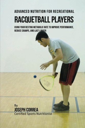 Advanced Nutrition for Recreational Racquetball Players: Using Your Resting Metabolic Rate to Improve Performance, Reduce Cramps, and Last Longer
