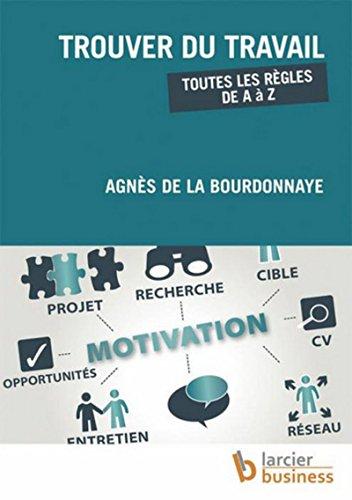 Trouver du travail: Toutes les règles de A à Z par Agnès de la Bourdonnaye